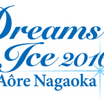Dreams on Ice 2016 in Aore Nagaokaの完売チケット確実入手はここ!